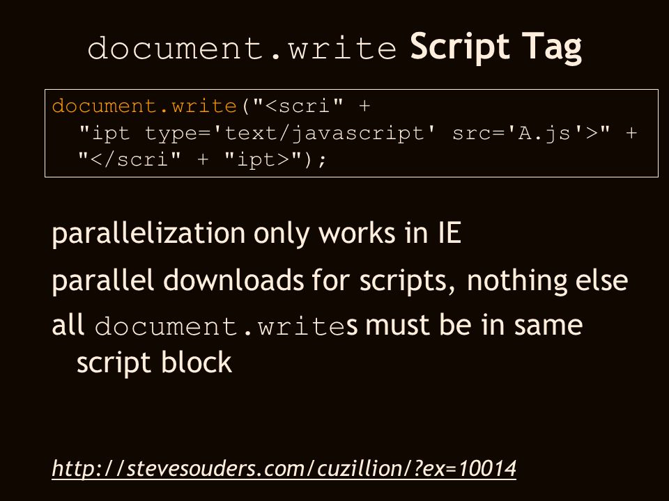 document.write Script Tag document.write( <scri + ipt type= text/javascript src= A.js > + ); parallelization only works in IE parallel downloads for scripts, nothing else all document.write s must be in same script block http://stevesouders.com/cuzillion/ ex=10014