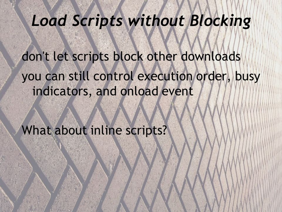 Load Scripts without Blocking don t let scripts block other downloads you can still control execution order, busy indicators, and onload event What about inline scripts
