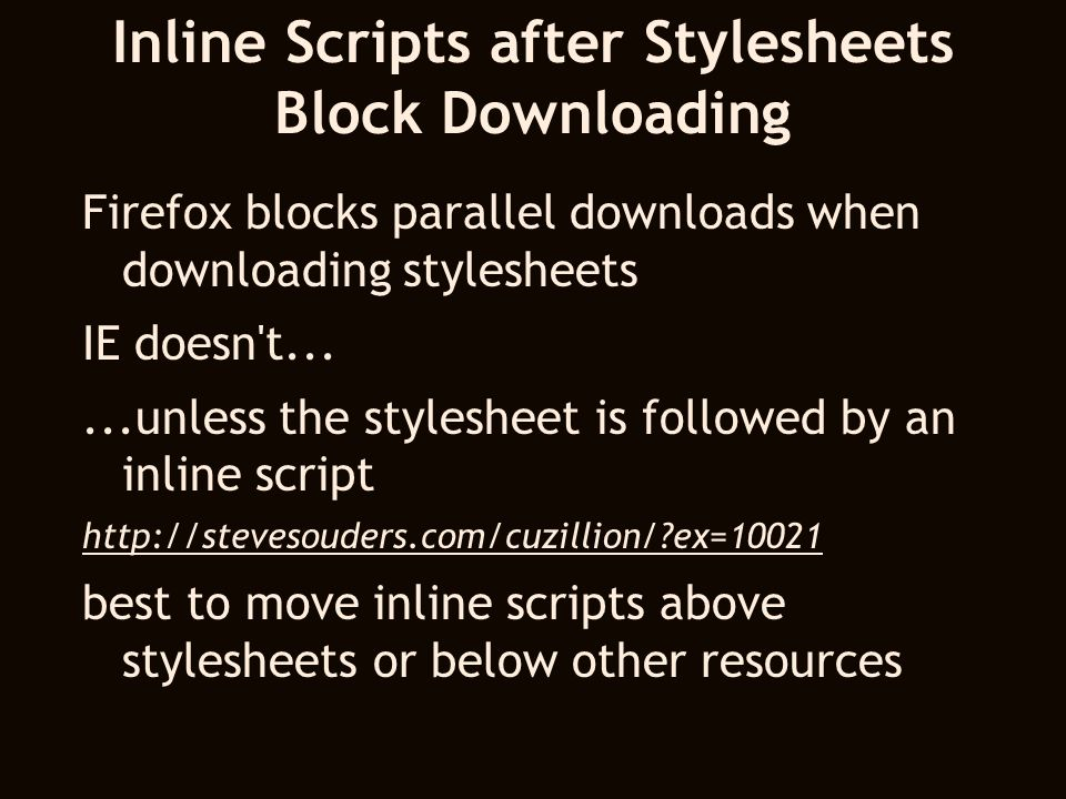 Inline Scripts after Stylesheets Block Downloading Firefox blocks parallel downloads when downloading stylesheets IE doesn t......unless the stylesheet is followed by an inline script http://stevesouders.com/cuzillion/ ex=10021 best to move inline scripts above stylesheets or below other resources