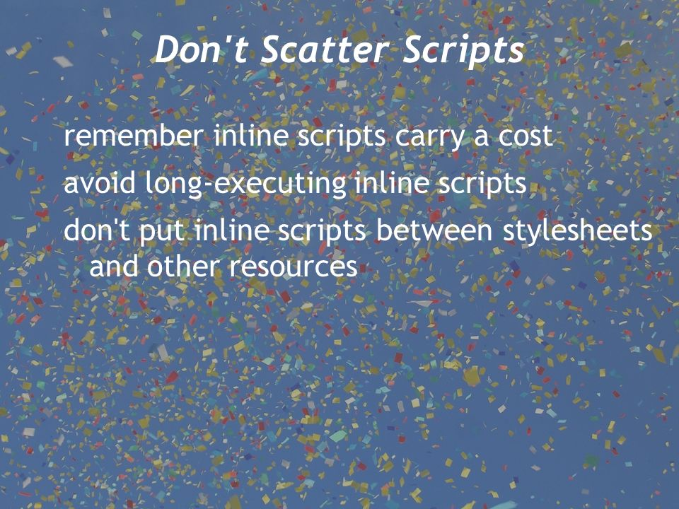Don't Scatter Scripts remember inline scripts carry a cost avoid long-executing inline scripts don't put inline scripts between stylesheets and other