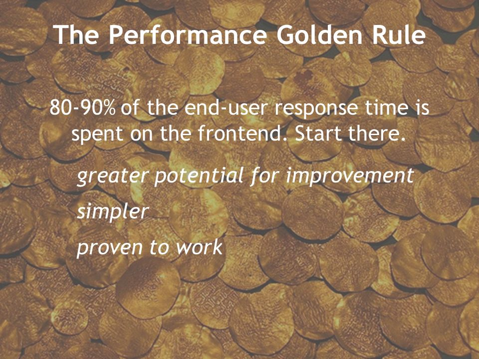 The Performance Golden Rule 80-90% of the end-user response time is spent on the frontend. Start there. greater potential for improvement simpler prov