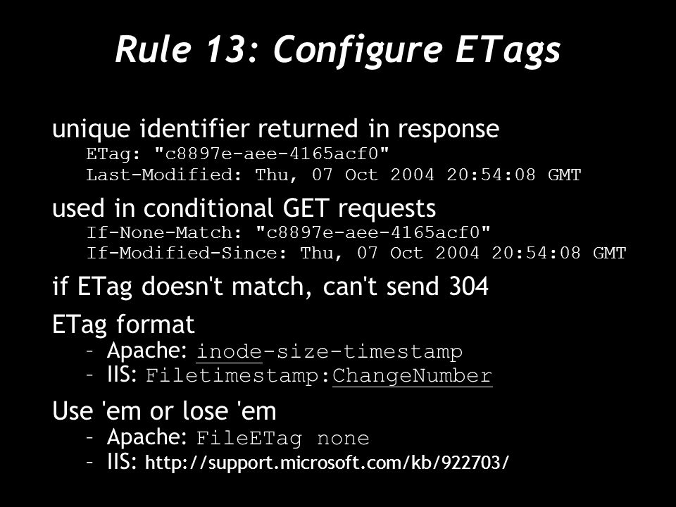 Rule 13: Configure ETags unique identifier returned in response ETag: c8897e-aee-4165acf0 Last-Modified: Thu, 07 Oct 2004 20:54:08 GMT used in conditional GET requests If-None-Match: c8897e-aee-4165acf0 If-Modified-Since: Thu, 07 Oct 2004 20:54:08 GMT if ETag doesn t match, can t send 304 ETag format –Apache: inode-size-timestamp –IIS: Filetimestamp:ChangeNumber Use em or lose em –Apache: FileETag none –IIS: http://support.microsoft.com/kb/922703/