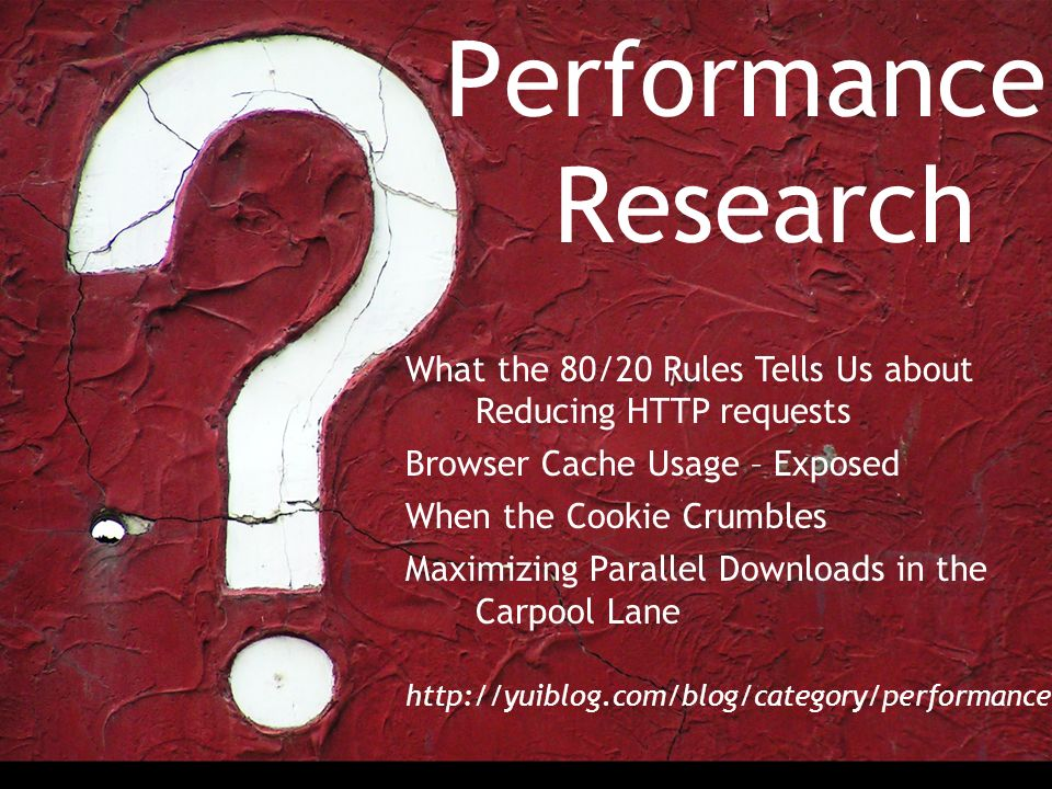 Performance Research What the 80/20 Rules Tells Us about Reducing HTTP requests Browser Cache Usage – Exposed When the Cookie Crumbles Maximizing Parallel Downloads in the Carpool Lane http://yuiblog.com/blog/category/performance