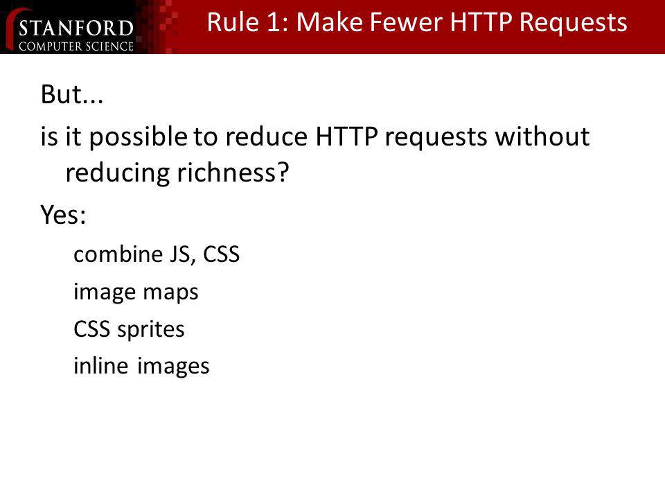 Rule 1: Make Fewer HTTP Requests But... is it possible to reduce HTTP requests without reducing richness? Yes: combine JS, CSS image maps CSS sprites