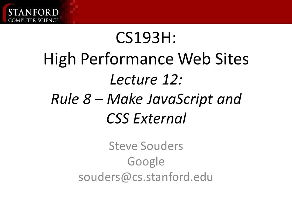 CS193H: High Performance Web Sites Lecture 12: Rule 8 – Make JavaScript and CSS External Steve Souders Google