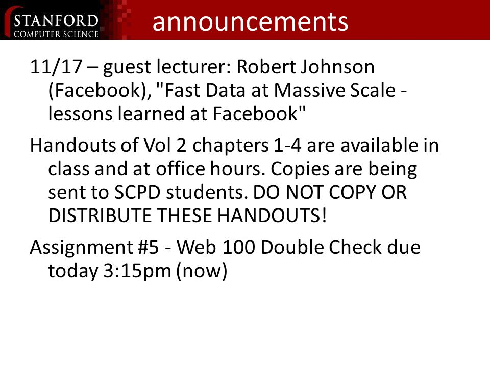 announcements 11/17 – guest lecturer: Robert Johnson (Facebook), Fast Data at Massive Scale - lessons learned at Facebook Handouts of Vol 2 chapters 1-4 are available in class and at office hours.