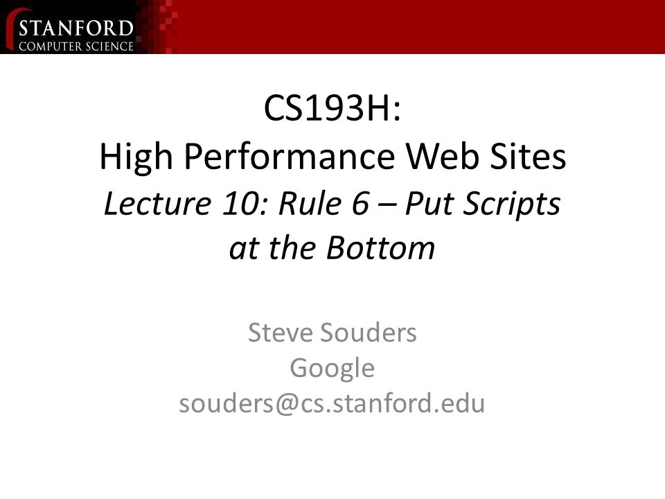 CS193H: High Performance Web Sites Lecture 10: Rule 6 – Put Scripts at the Bottom Steve Souders Google souders@cs.stanford.edu