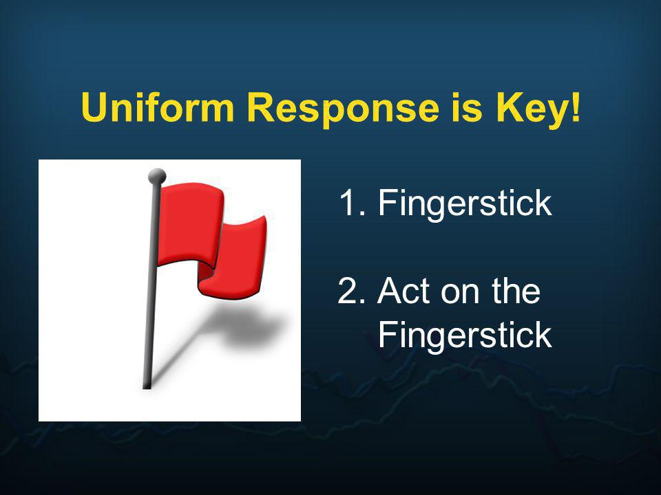 Uniform Response is Key! 1.Fingerstick 2.Act on the Fingerstick