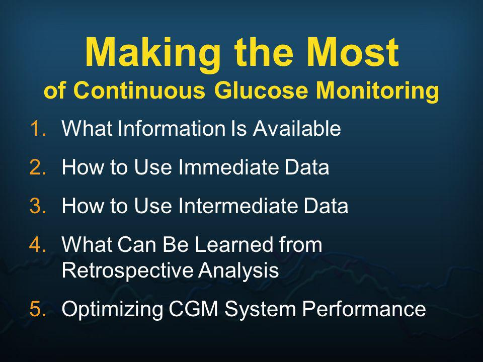 Making the Most of Continuous Glucose Monitoring 1.What Information Is Available 2.How to Use Immediate Data 3.How to Use Intermediate Data 4.What Can
