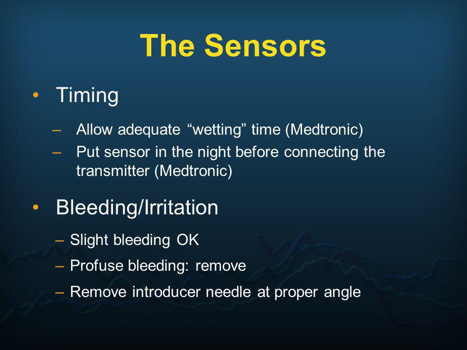 The Sensors Timing –Allow adequate wetting time (Medtronic) –Put sensor in the night before connecting the transmitter (Medtronic) Bleeding/Irritation