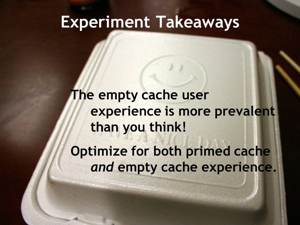 Experiment Takeaways The empty cache user experience is more prevalent than you think.