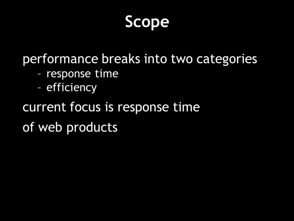 Scope performance breaks into two categories –response time –efficiency current focus is response time of web products