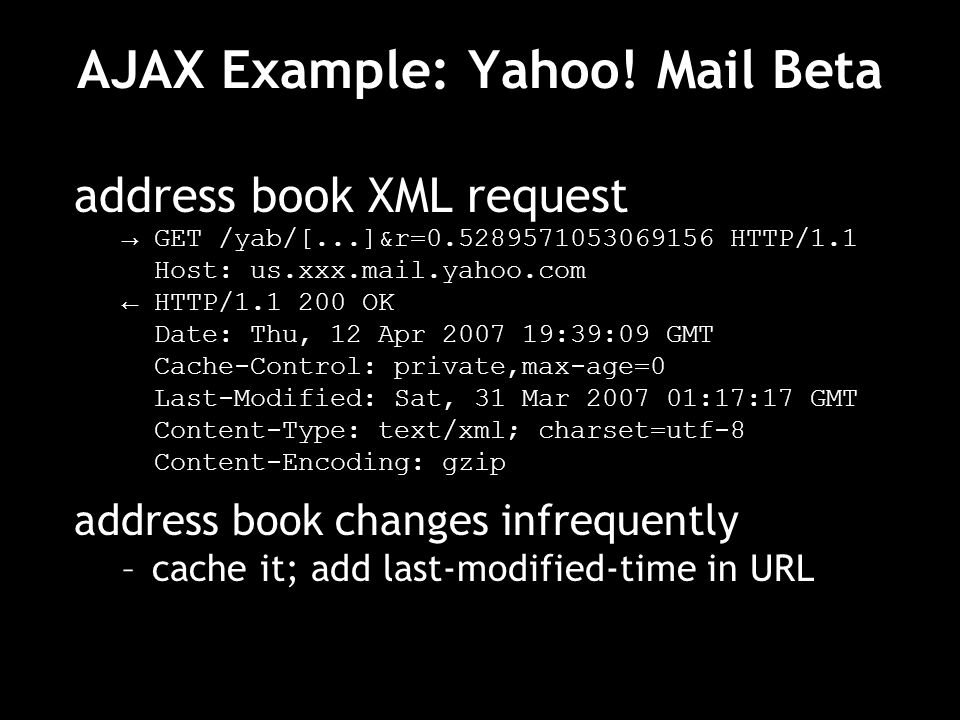 AJAX Example: Yahoo! Mail Beta address book XML request GET /yab/[...]&r=0.5289571053069156 HTTP/1.1 Host: us.xxx.mail.yahoo.com HTTP/1.1 200 OK Date: