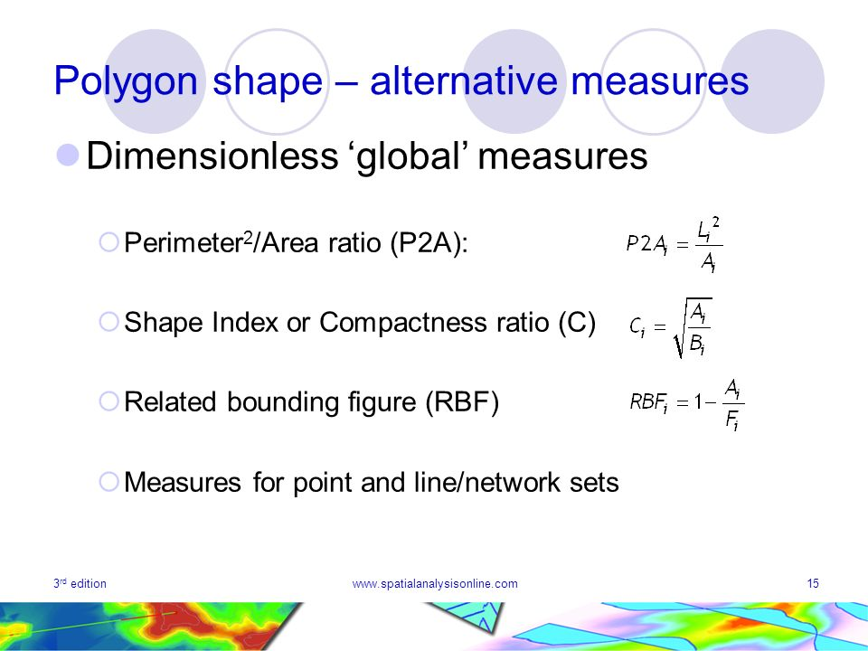 3 rd editionwww.spatialanalysisonline.com15 Polygon shape – alternative measures Dimensionless global measures Perimeter 2 /Area ratio (P2A): Shape Index or Compactness ratio (C) Related bounding figure (RBF) Measures for point and line/network sets