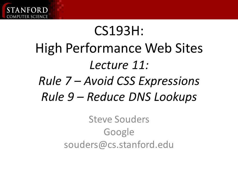 CS193H: High Performance Web Sites Lecture 11: Rule 7 – Avoid CSS Expressions Rule 9 – Reduce DNS Lookups Steve Souders Google souders@cs.stanford.edu