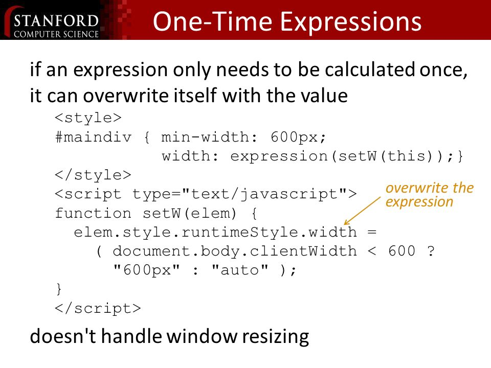 One-Time Expressions if an expression only needs to be calculated once, it can overwrite itself with the value #maindiv { min-width: 600px; width: expression(setW(this));} function setW(elem) { elem.style.runtimeStyle.width = ( document.body.clientWidth < 600 .