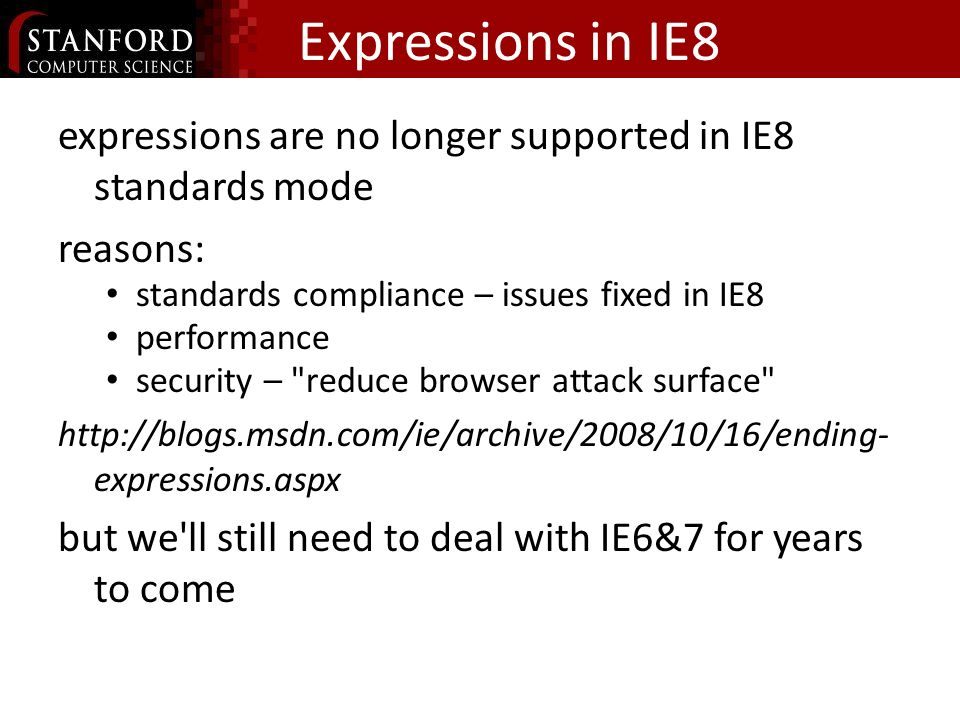 Expressions in IE8 expressions are no longer supported in IE8 standards mode reasons: standards compliance – issues fixed in IE8 performance security – reduce browser attack surface   expressions.aspx but we ll still need to deal with IE6&7 for years to come