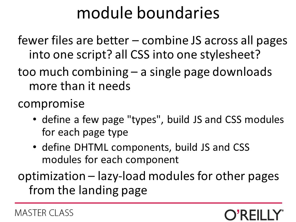 module boundaries fewer files are better – combine JS across all pages into one script? all CSS into one stylesheet? too much combining – a single pag