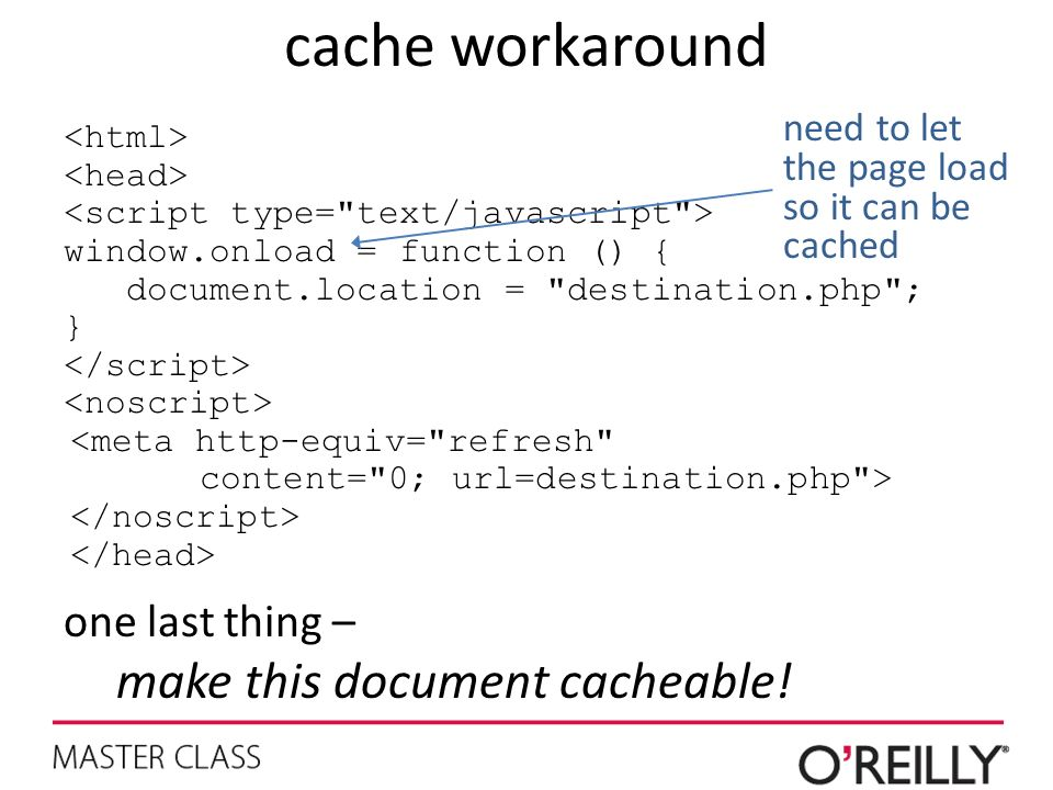 cache workaround window.onload = function () { document.location = destination.php ; } <meta http-equiv= refresh content= 0; url=destination.php > one last thing – make this document cacheable.