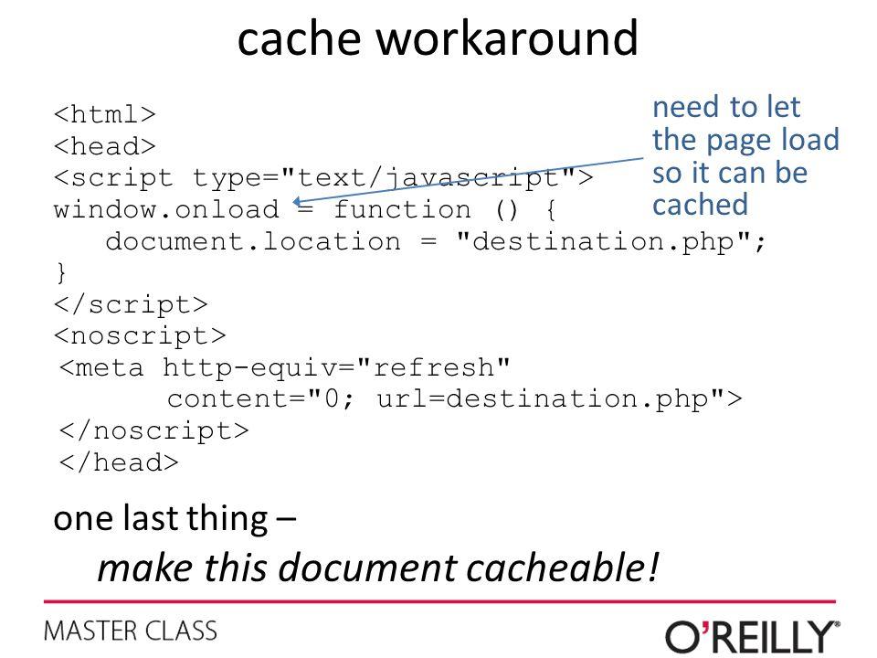 cache workaround window.onload = function () { document.location =
