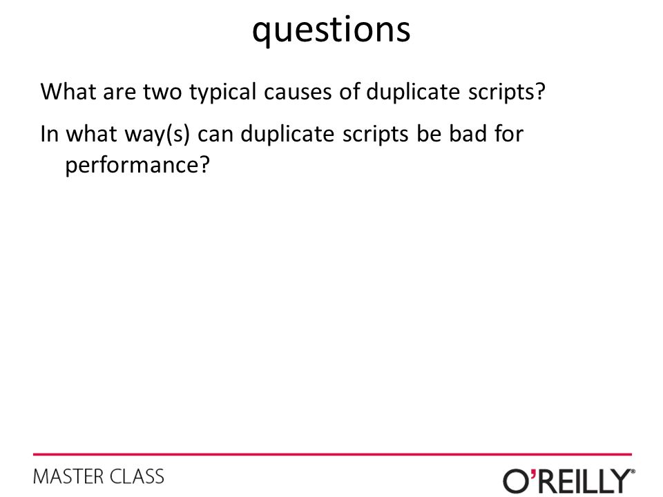 questions What are two typical causes of duplicate scripts? In what way(s) can duplicate scripts be bad for performance?