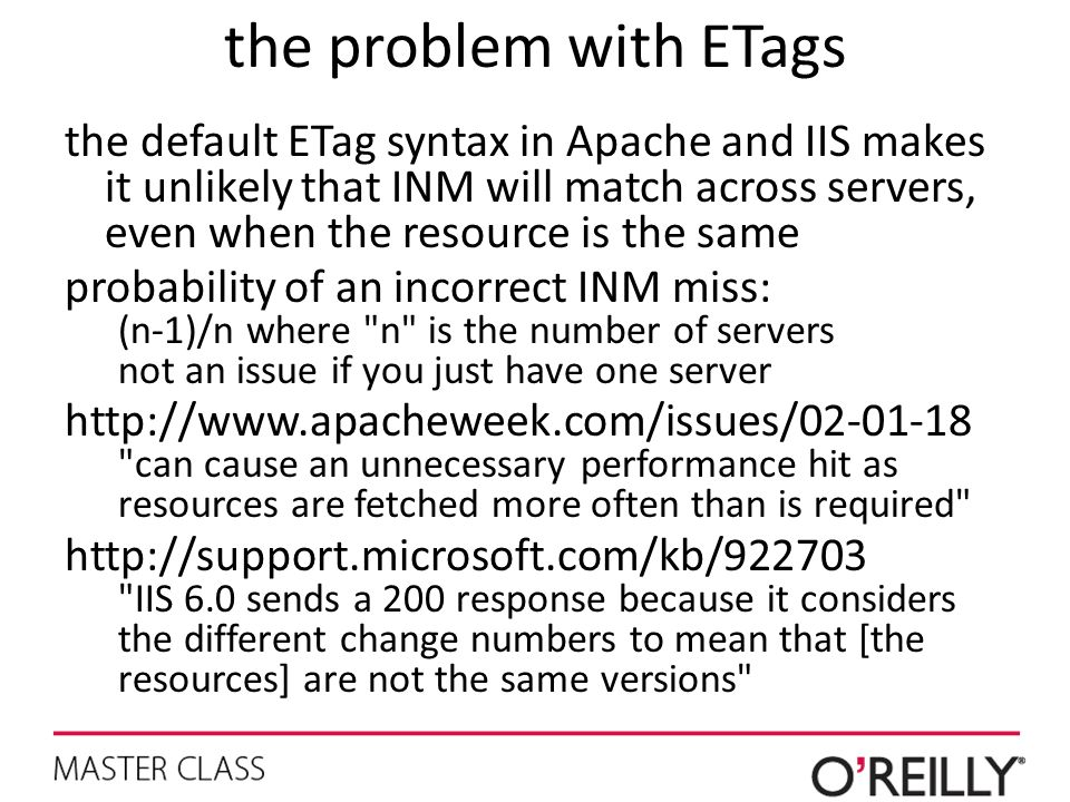 the problem with ETags the default ETag syntax in Apache and IIS makes it unlikely that INM will match across servers, even when the resource is the s
