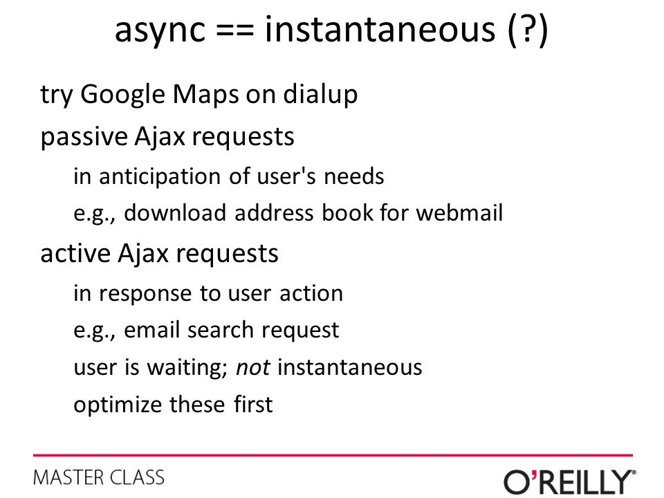 async == instantaneous (?) try Google Maps on dialup passive Ajax requests in anticipation of user's needs e.g., download address book for webmail act