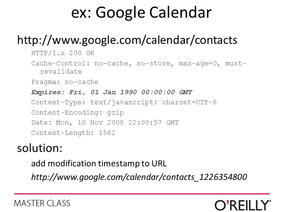 ex: Google Calendar http://www.google.com/calendar/contacts HTTP/1.x 200 OK Cache-Control: no-cache, no-store, max-age=0, must- revalidate Pragma: no-cache Expires: Fri, 01 Jan 1990 00:00:00 GMT Content-Type: text/javascript; charset=UTF-8 Content-Encoding: gzip Date: Mon, 10 Nov 2008 22:00:57 GMT Content-Length: 1562 solution: add modification timestamp to URL http://www.google.com/calendar/contacts_1226354800