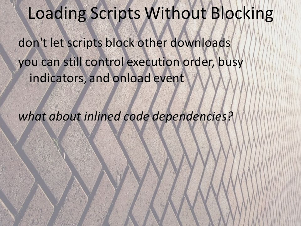 Loading Scripts Without Blocking don't let scripts block other downloads you can still control execution order, busy indicators, and onload event what