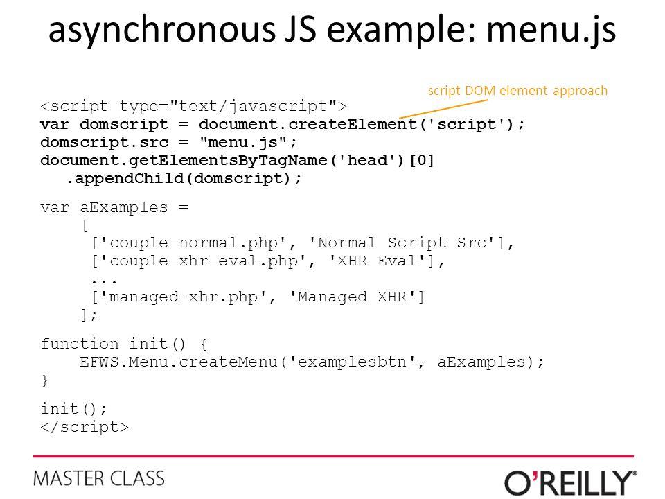 asynchronous JS example: menu.js var domscript = document.createElement( script ); domscript.src = menu.js ; document.getElementsByTagName( head )[0].appendChild(domscript); var aExamples = [ [ couple-normal.php , Normal Script Src ], [ couple-xhr-eval.php , XHR Eval ],...