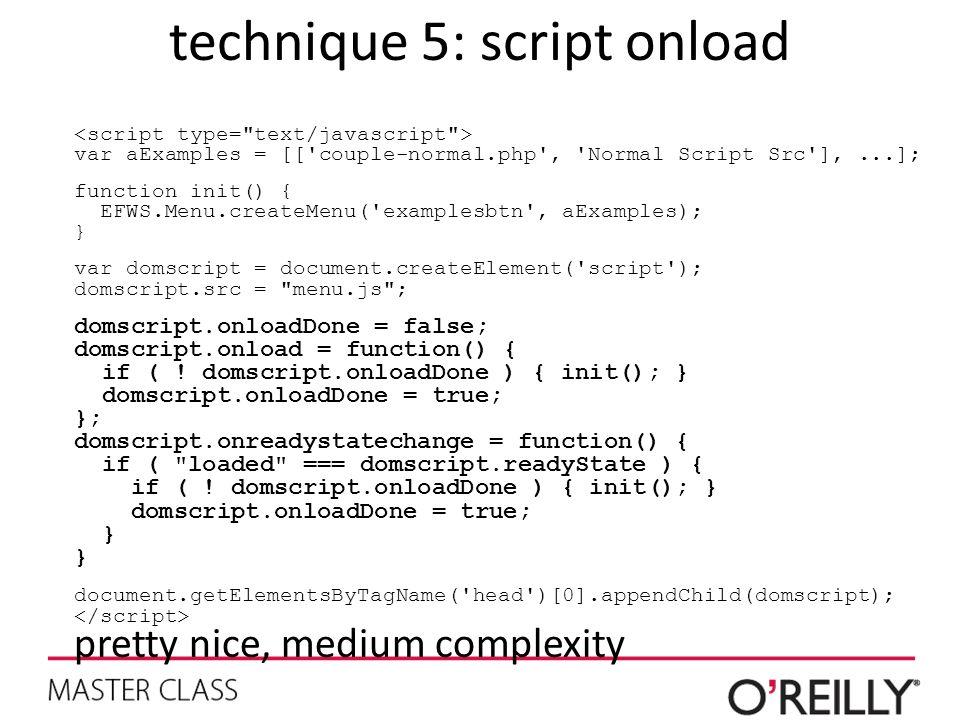 technique 5: script onload var aExamples = [[ couple-normal.php , Normal Script Src ],...]; function init() { EFWS.Menu.createMenu( examplesbtn , aExamples); } var domscript = document.createElement( script ); domscript.src = menu.js ; domscript.onloadDone = false; domscript.onload = function() { if ( .
