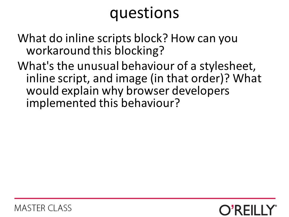 questions What do inline scripts block? How can you workaround this blocking? What's the unusual behaviour of a stylesheet, inline script, and image (