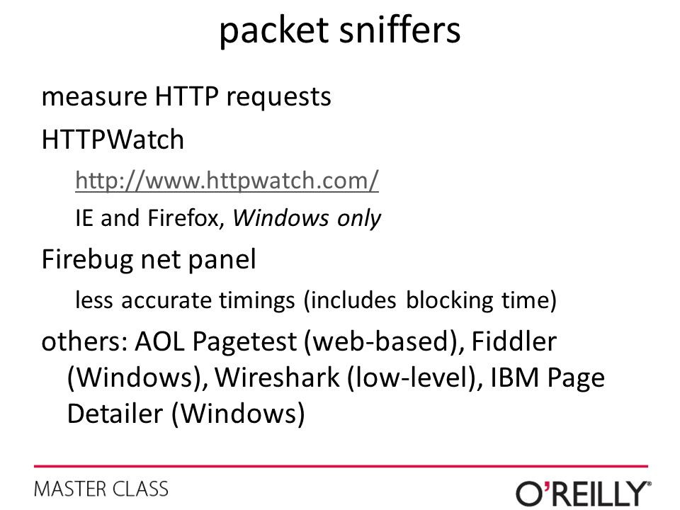 packet sniffers measure HTTP requests HTTPWatch http://www.httpwatch.com/ IE and Firefox, Windows only Firebug net panel less accurate timings (includ