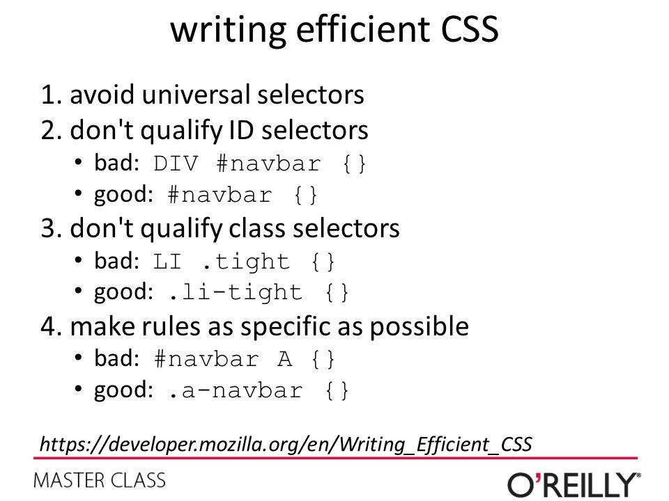 writing efficient CSS 1.avoid universal selectors 2.don t qualify ID selectors bad: DIV #navbar {} good: #navbar {} 3.don t qualify class selectors bad: LI.tight {} good:.li-tight {} 4.make rules as specific as possible bad: #navbar A {} good:.a-navbar {} https://developer.mozilla.org/en/Writing_Efficient_CSS