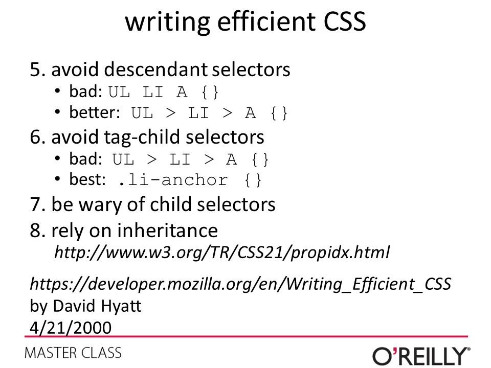 writing efficient CSS 5.avoid descendant selectors bad: UL LI A {} better: UL > LI > A {} 6.avoid tag-child selectors bad: UL > LI > A {} best:.li-anchor {} 7.be wary of child selectors 8.rely on inheritance http://www.w3.org/TR/CSS21/propidx.html https://developer.mozilla.org/en/Writing_Efficient_CSS by David Hyatt 4/21/2000