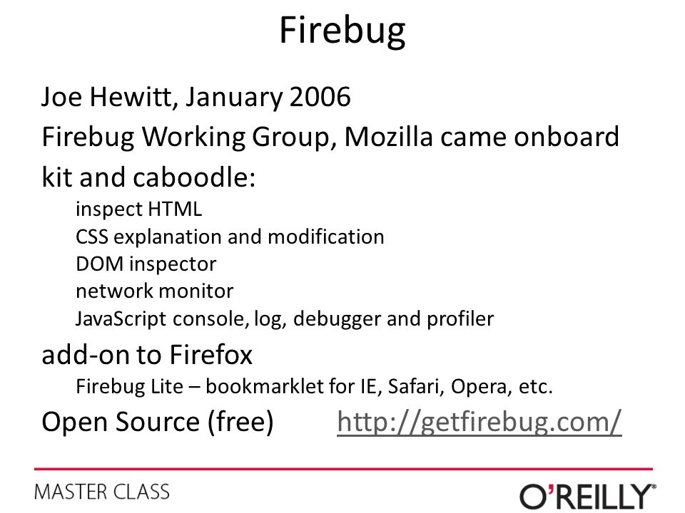 Firebug Joe Hewitt, January 2006 Firebug Working Group, Mozilla came onboard kit and caboodle: inspect HTML CSS explanation and modification DOM inspe