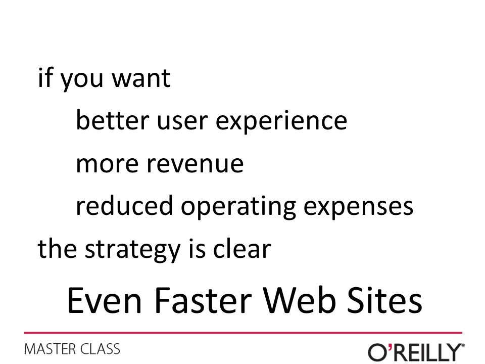 if you want better user experience more revenue reduced operating expenses the strategy is clear Even Faster Web Sites