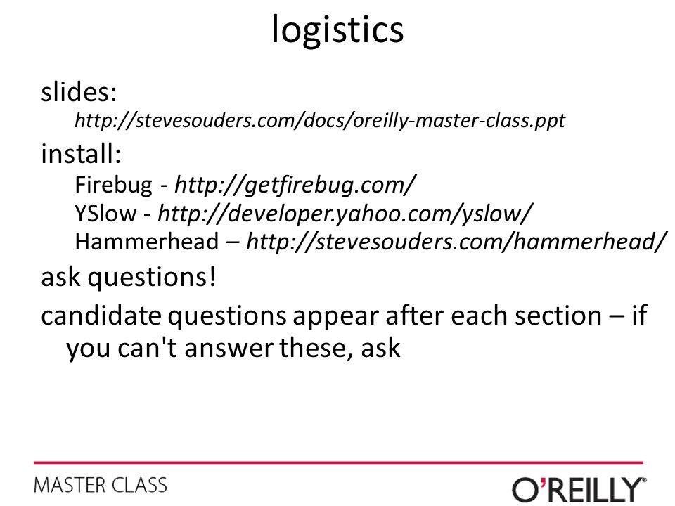 logistics slides: http://stevesouders.com/docs/oreilly-master-class.ppt install: Firebug - http://getfirebug.com/ YSlow - http://developer.yahoo.com/yslow/ Hammerhead – http://stevesouders.com/hammerhead/ ask questions.