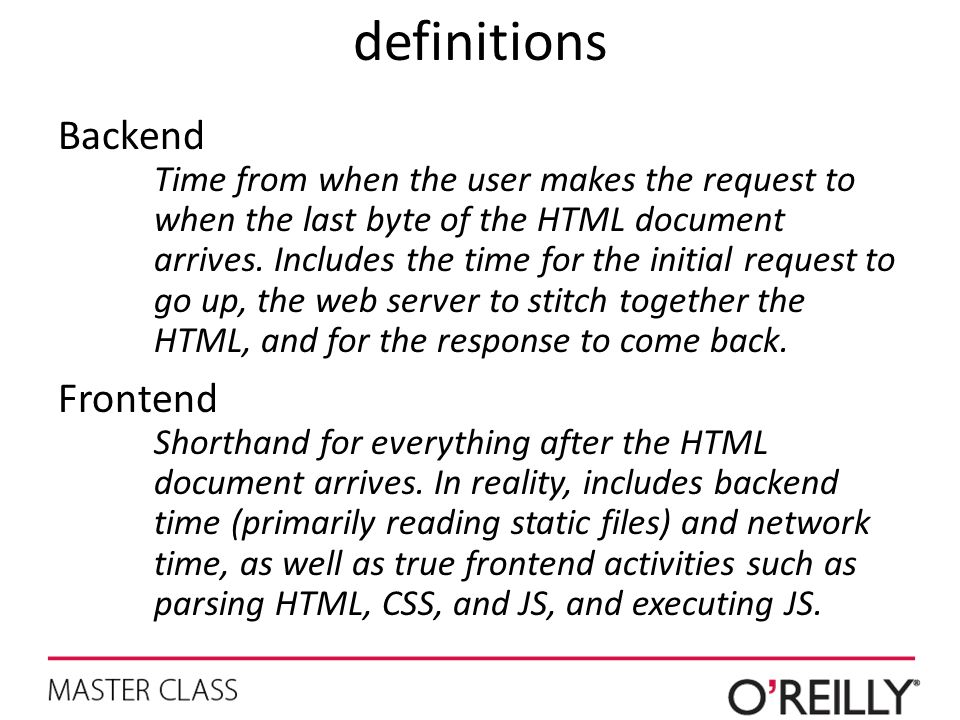 definitions Backend Time from when the user makes the request to when the last byte of the HTML document arrives. Includes the time for the initial re