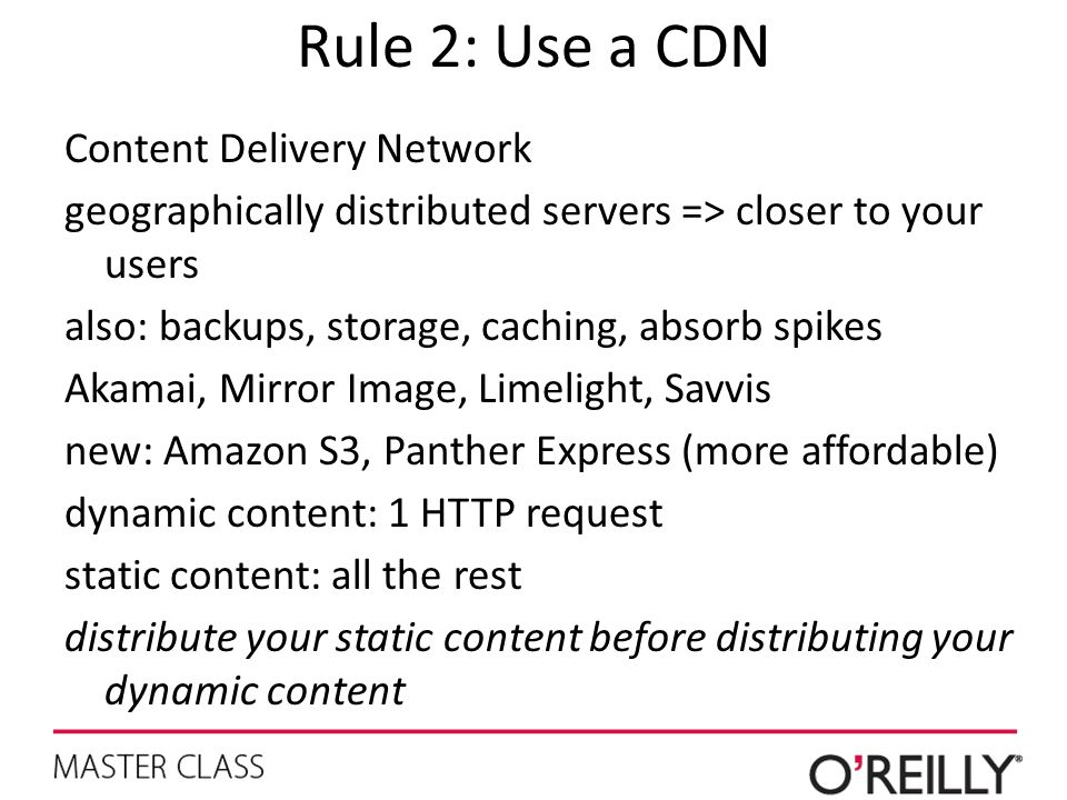 Rule 2: Use a CDN Content Delivery Network geographically distributed servers => closer to your users also: backups, storage, caching, absorb spikes A