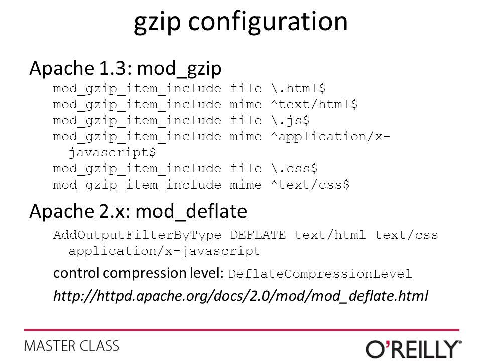 gzip configuration Apache 1.3: mod_gzip mod_gzip_item_include file \.html$ mod_gzip_item_include mime ^text/html$ mod_gzip_item_include file \.js$ mod_gzip_item_include mime ^application/x- javascript$ mod_gzip_item_include file \.css$ mod_gzip_item_include mime ^text/css$ Apache 2.x: mod_deflate AddOutputFilterByType DEFLATE text/html text/css application/x-javascript control compression level: DeflateCompressionLevel http://httpd.apache.org/docs/2.0/mod/mod_deflate.html