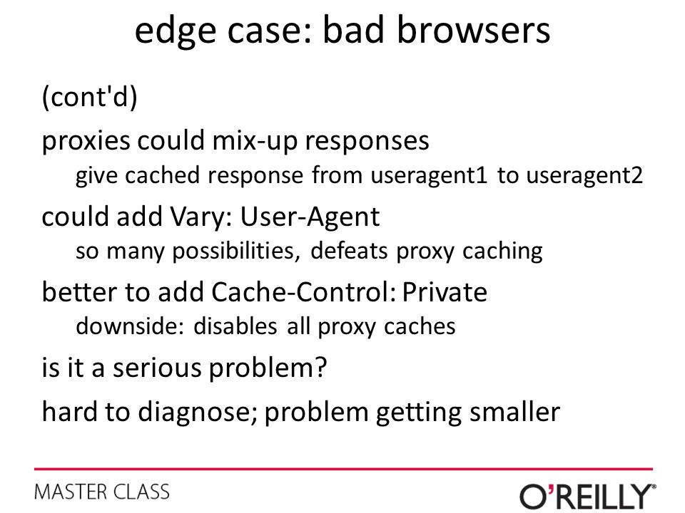 edge case: bad browsers (cont'd) proxies could mix-up responses give cached response from useragent1 to useragent2 could add Vary: User-Agent so many