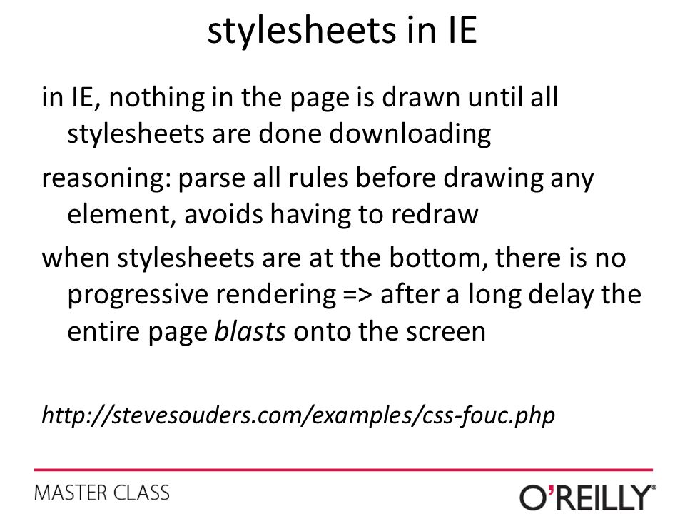 stylesheets in IE in IE, nothing in the page is drawn until all stylesheets are done downloading reasoning: parse all rules before drawing any element