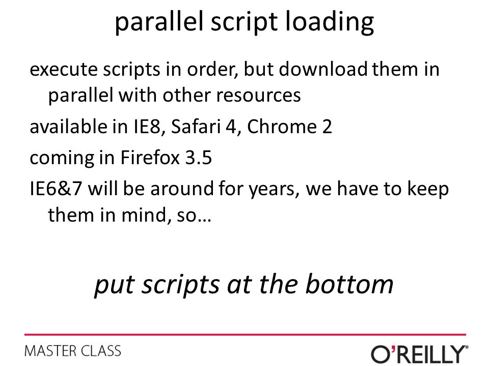 parallel script loading execute scripts in order, but download them in parallel with other resources available in IE8, Safari 4, Chrome 2 coming in Fi