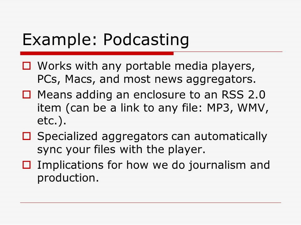Example: Podcasting Works with any portable media players, PCs, Macs, and most news aggregators. Means adding an enclosure to an RSS 2.0 item (can be
