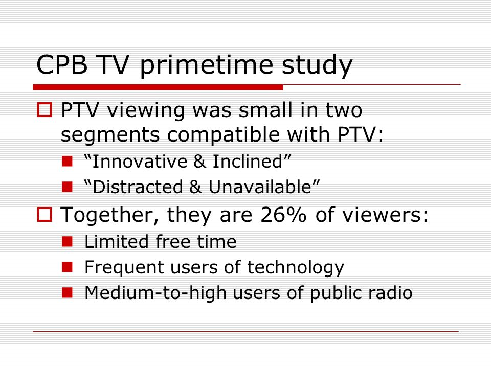 CPB TV primetime study PTV viewing was small in two segments compatible with PTV: Innovative & Inclined Distracted & Unavailable Together, they are 26
