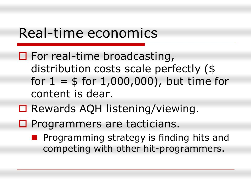 Real-time economics For real-time broadcasting, distribution costs scale perfectly ($ for 1 = $ for 1,000,000), but time for content is dear. Rewards