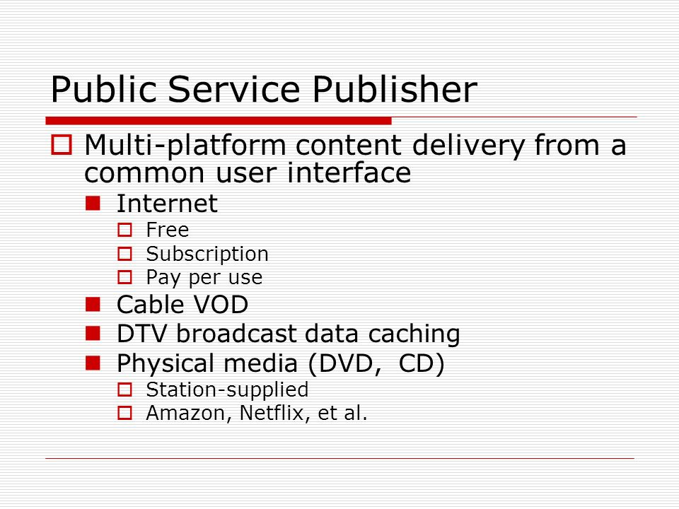 Public Service Publisher Multi-platform content delivery from a common user interface Internet Free Subscription Pay per use Cable VOD DTV broadcast d
