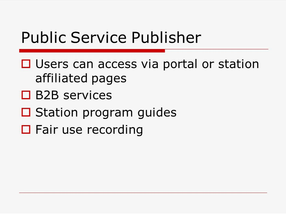 Public Service Publisher Users can access via portal or station affiliated pages B2B services Station program guides Fair use recording