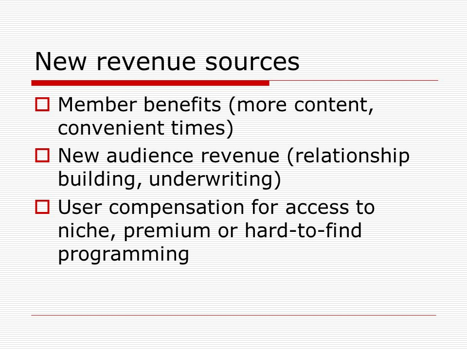New revenue sources Member benefits (more content, convenient times) New audience revenue (relationship building, underwriting) User compensation for